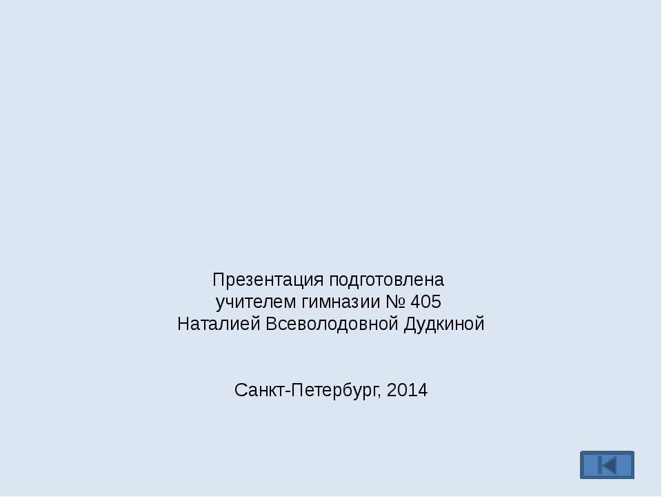 Презентация подготовлена учителем гимназии № 405 Наталией Всеволодовной Дудки...