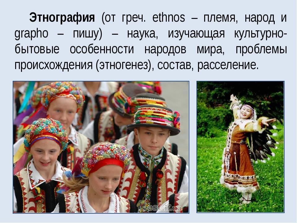 Этнография (от греч. ethnos – племя, народ и grapho – пишу) – наука, изучающа...