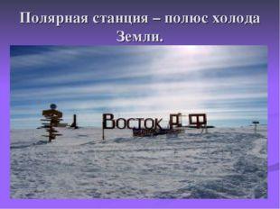 Полярная станция – полюс холода Земли.