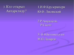 3. Кто открыл Антарктиду? 1.И.Ф.Крузерштерн Ю.Ф. Лисянский 2.Р.Амундсен, Р.Ск