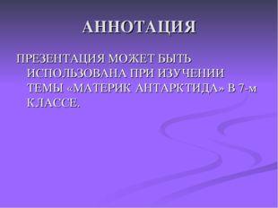 АННОТАЦИЯ ПРЕЗЕНТАЦИЯ МОЖЕТ БЫТЬ ИСПОЛЬЗОВАНА ПРИ ИЗУЧЕНИИ ТЕМЫ «МАТЕРИК АНТА