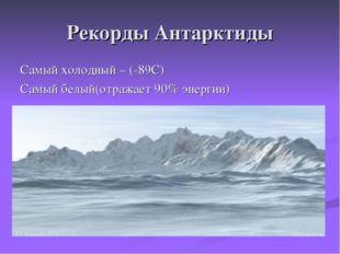 Рекорды Антарктиды Самый холодный – (-89С) Самый белый(отражает 90% энергии)