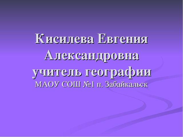 Кисилева Евгения Александровна учитель географии МАОУ СОШ №1 п. Забайкальск