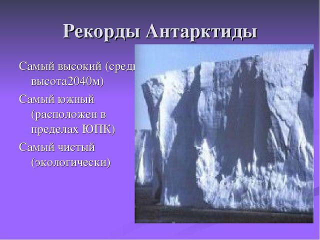 Рекорды Антарктиды Самый высокий (средняя высота2040м) Самый южный (расположе...