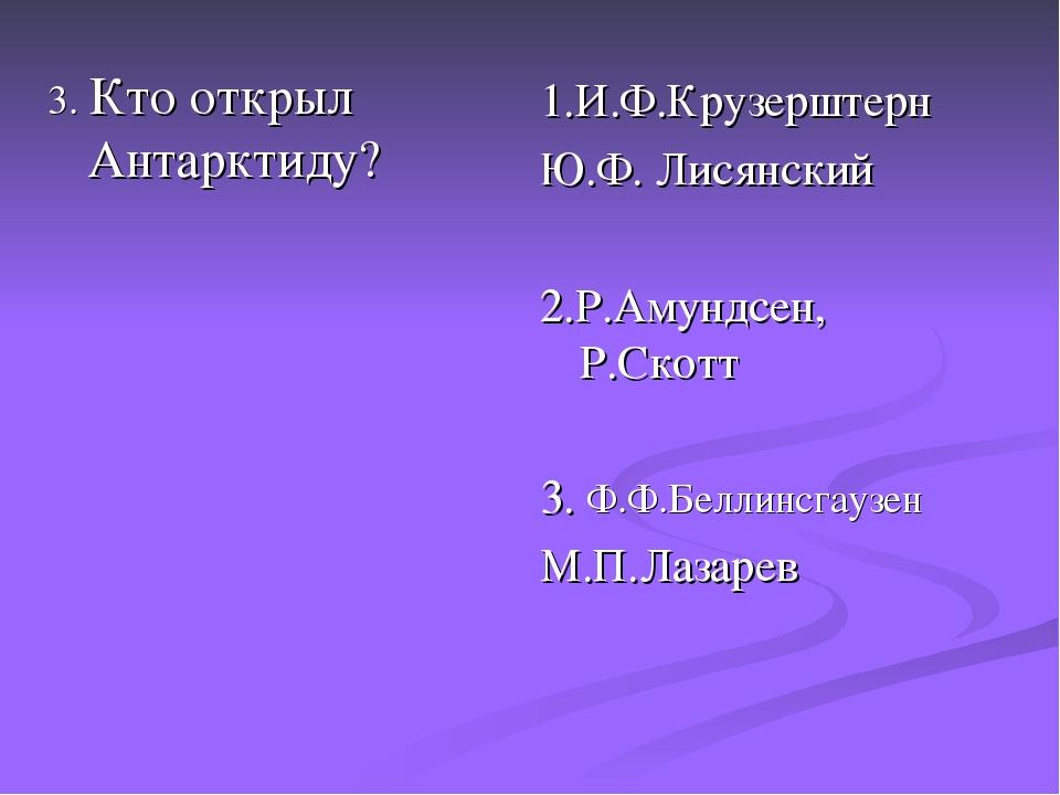 3. Кто открыл Антарктиду? 1.И.Ф.Крузерштерн Ю.Ф. Лисянский 2.Р.Амундсен, Р.Ск...