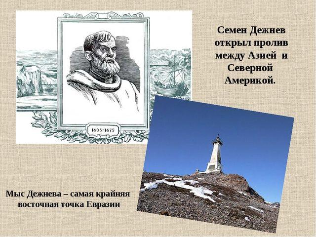 Семен Дежнев открыл пролив между Азией и Северной Америкой. Мыс Дежнева – сам...
