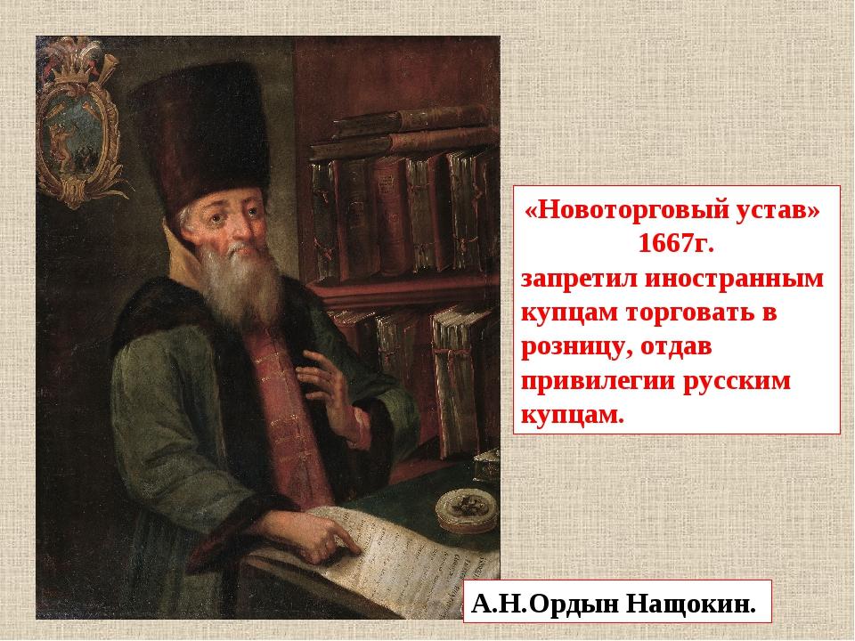 А.Н.Ордын Нащокин. «Новоторговый устав» 1667г. запретил иностранным купцам то...
