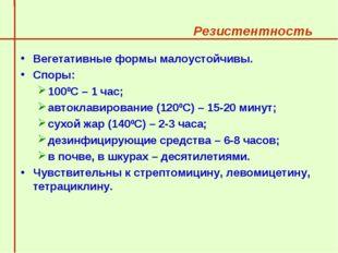 Резистентность  Вегетативные формы малоустойчивы. Споры: 1000С – 1 час; а