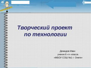 Творческий проект по технологии Демидов Иван ученик 6 «г» класса «МБОУ СОШ №1