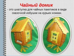 Чайный домик - это шкатулка для чайных пакетиков в виде сказочной избушки на