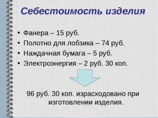 Себестоимость изделия Фанера – 15 руб. Полотно для лобзика – 74 руб. Наждачна