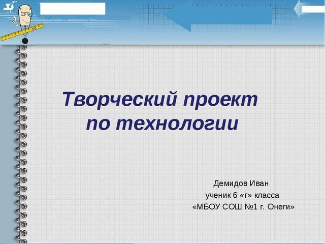 Творческий проект по технологии Демидов Иван ученик 6 «г» класса «МБОУ СОШ №1...
