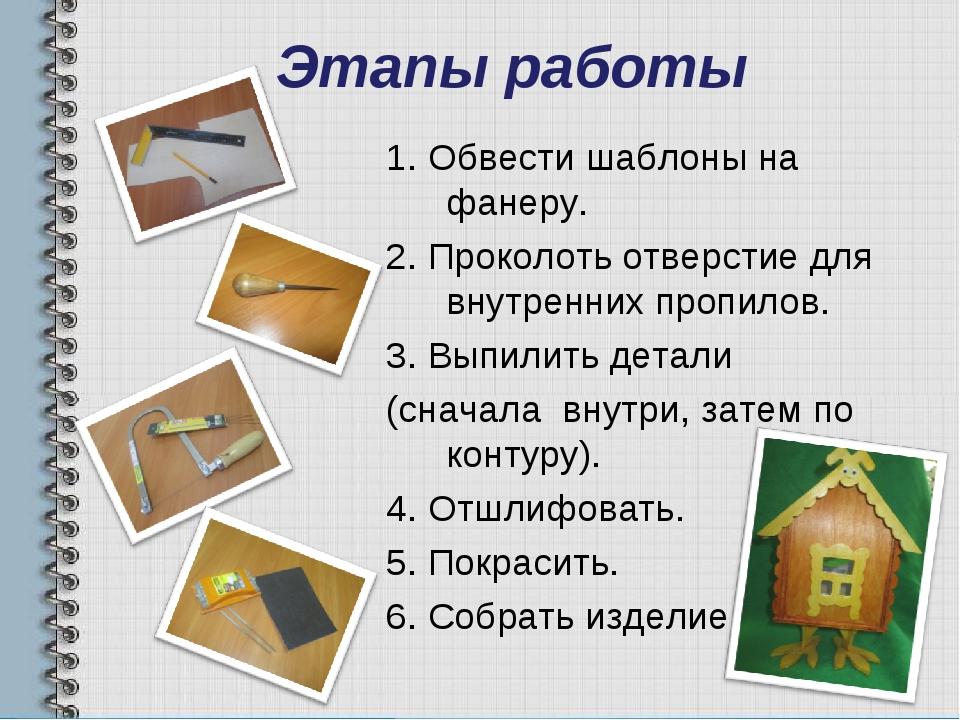 Этапы работы 1. Обвести шаблоны на фанеру. 2. Проколоть отверстие для внутрен...