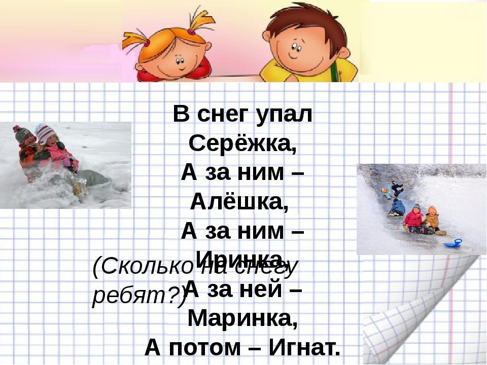 В снег упал Серёжка, А за ним – Алёшка, А за ним – Иринка, А за ней – Маринка...