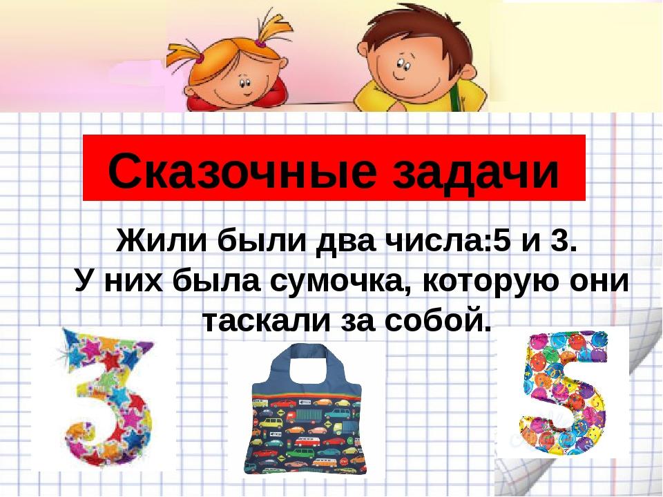 Сказочные задачи Жили были два числа:5 и 3. У них была сумочка, которую они т...