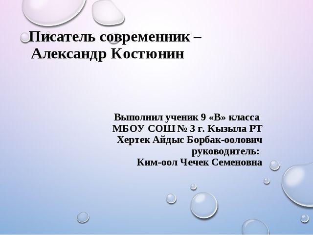 Писатель современник – Александр Костюнин Выполнил ученик 9 «В» класса МБОУ...