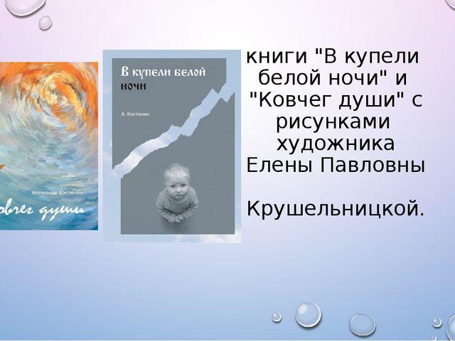 """книги """"В купели белой ночи"""" и """"Ковчег души"""" с рисунками художника Елены Павло..."""