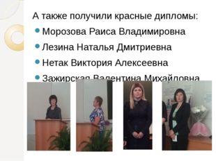 А также получили красные дипломы: Морозова Раиса Владимировна Лезина Наталья