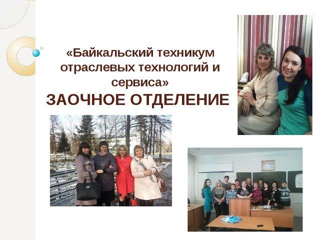 «Байкальский техникум отраслевых технологий и сервиса» ЗАОЧНОЕ ОТДЕЛЕНИЕ