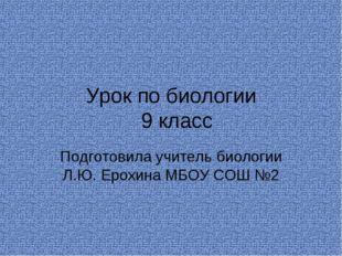 Урок по биологии 9 класс Подготовила учитель биологии Л.Ю. Ерохина МБОУ СОШ №2