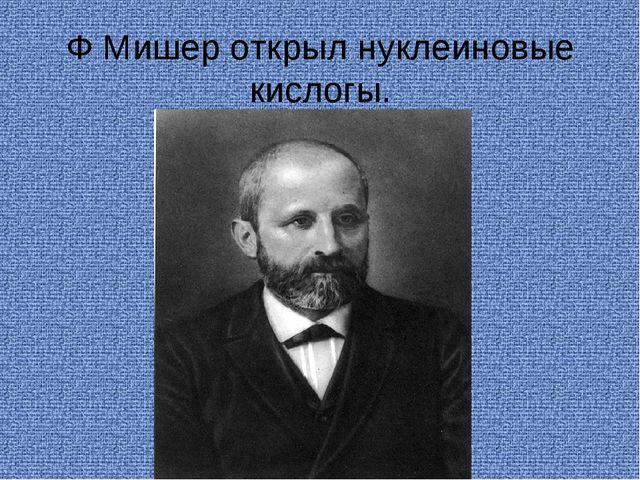 Ф Мишер открыл нуклеиновые кислогы.