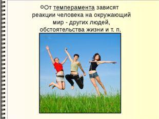 От темперамента зависят реакции человека на окружающий мир - других людей, об