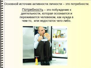 Основной источник активности личности – это потребности. Потребность – это по