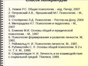 Список литературы 1. Немов Р.С. Общая психология. - изд. Питер, 2007 2. Петро