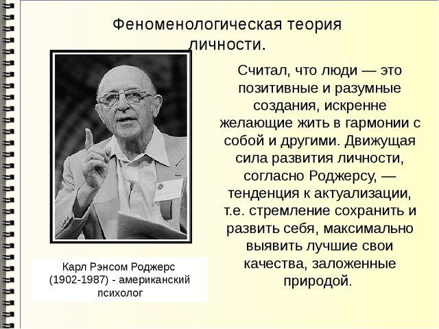 Феноменологическая теория личности. Cчитал, что люди — это позитивные и разум...