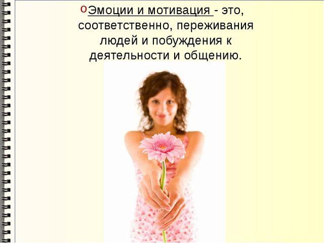 Эмоции и мотивация - это, соответственно, переживания людей и побуждения к де...
