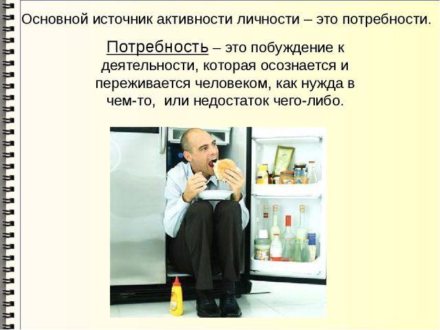Основной источник активности личности – это потребности. Потребность – это по...