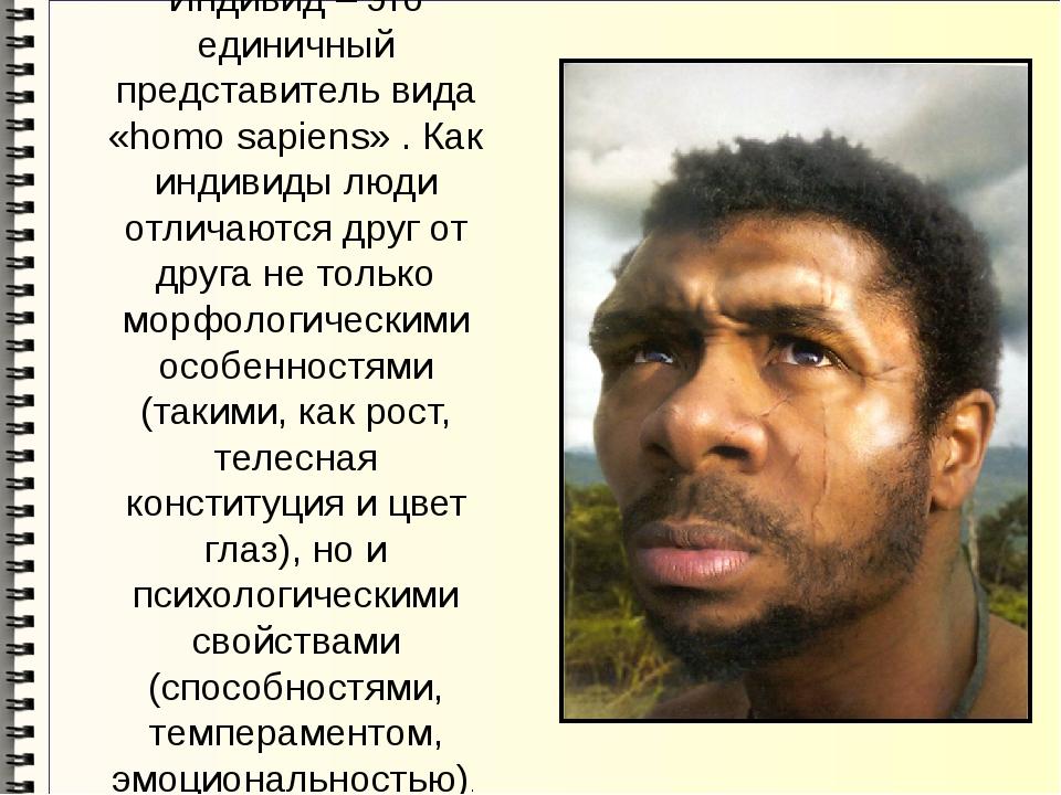 Индивид – это единичный представитель вида «homo sapiens» . Как индивиды люди...