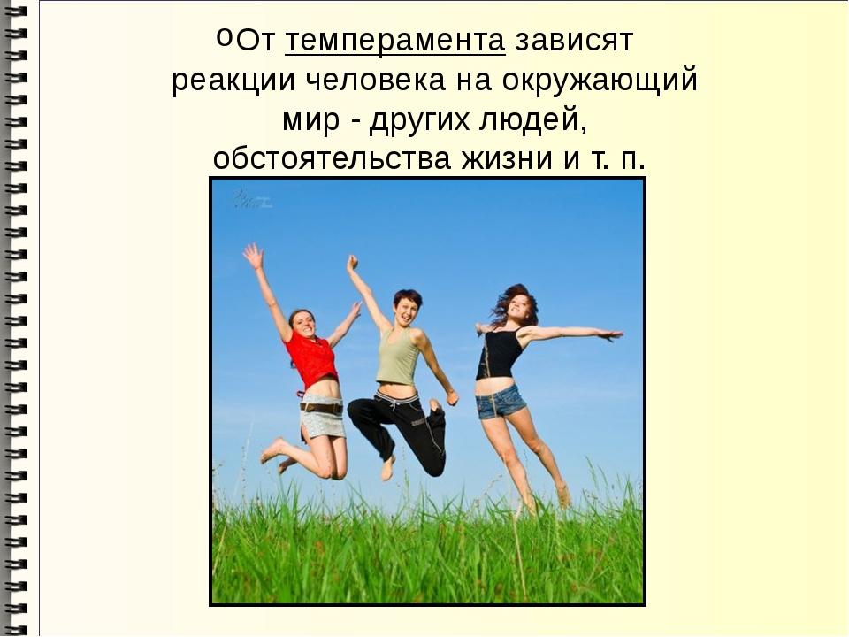 От темперамента зависят реакции человека на окружающий мир - других людей, об...