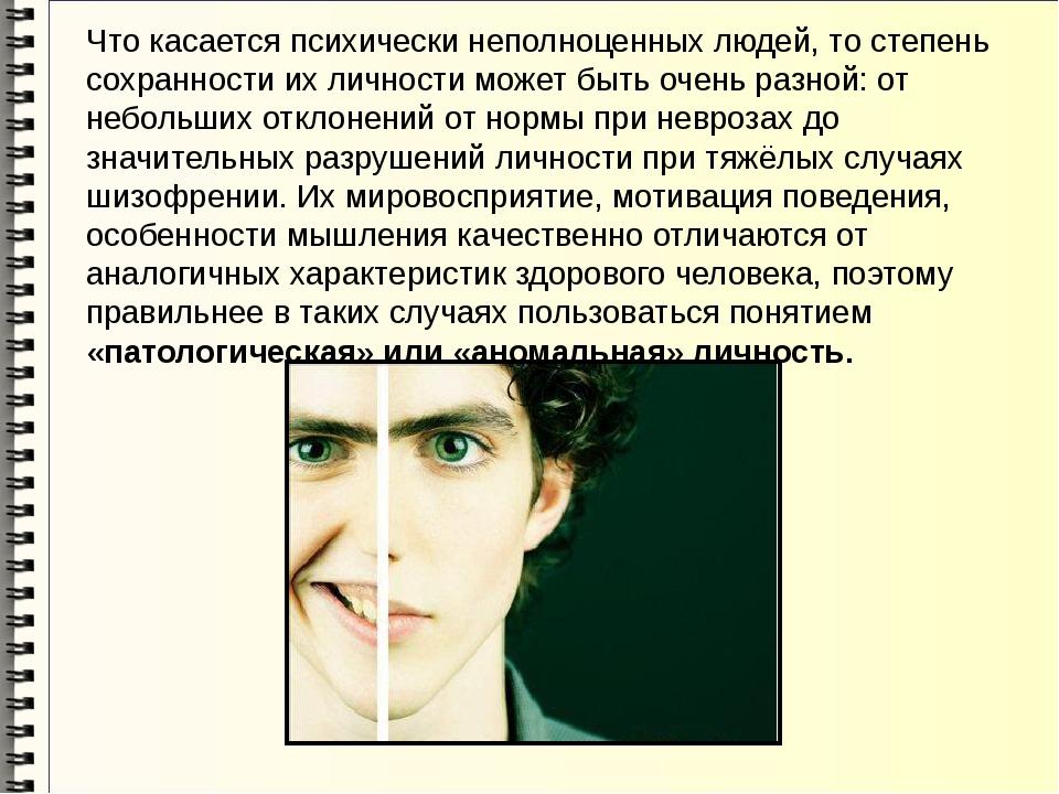 Что касается психически неполноценных людей, то степень сохранности их личнос...