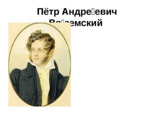 Пётр Андре́евич Вя́земский