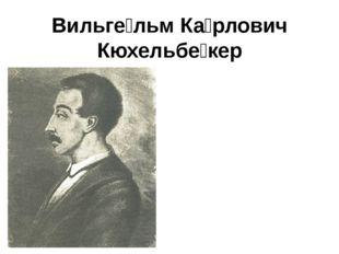 Вильге́льм Ка́рлович Кюхельбе́кер