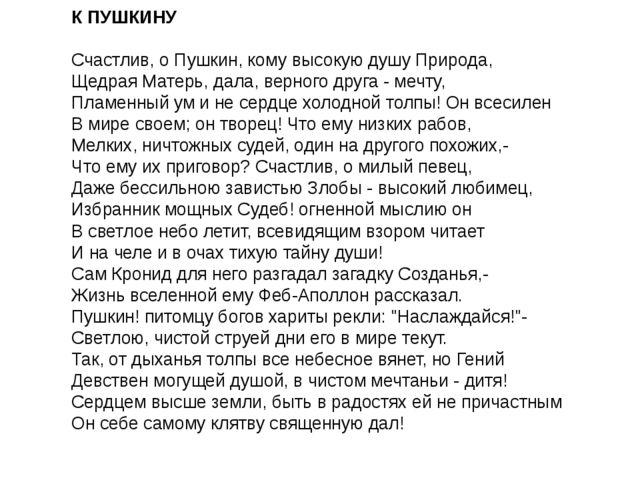 К ПУШКИНУ Счастлив, о Пушкин, кому высокую душу Природа, Щедрая Матерь, дал...