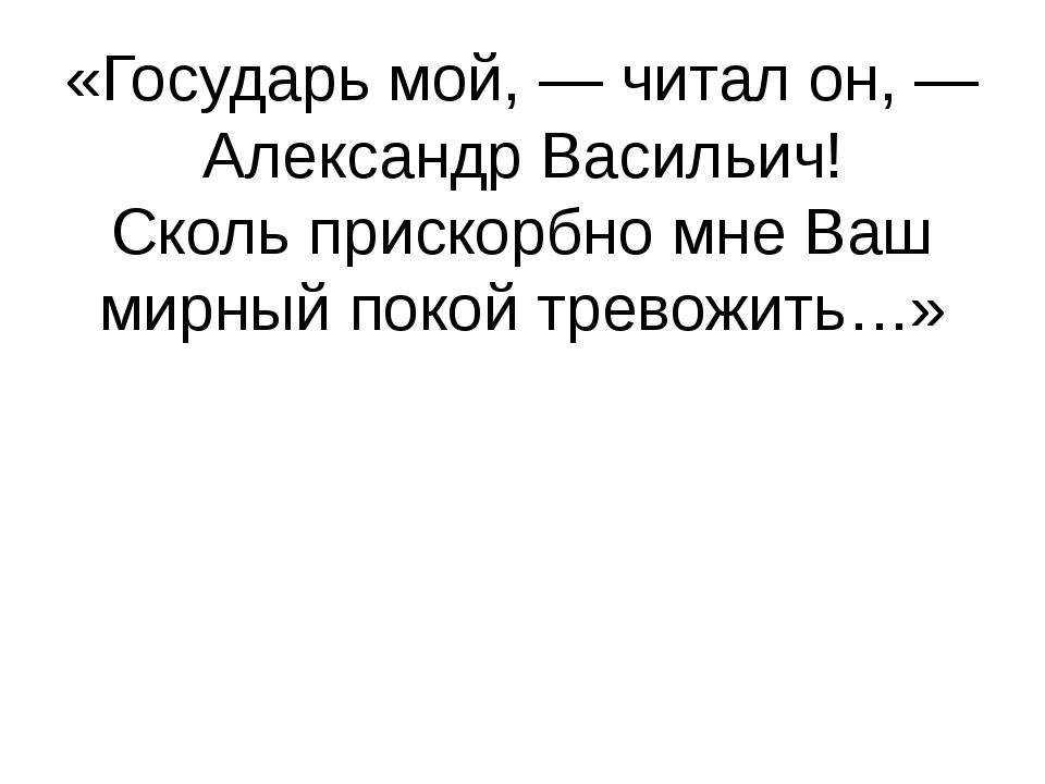 «Государь мой,— читал он,— Александр Васильич! Сколь прискорбно мне Ваш мир...