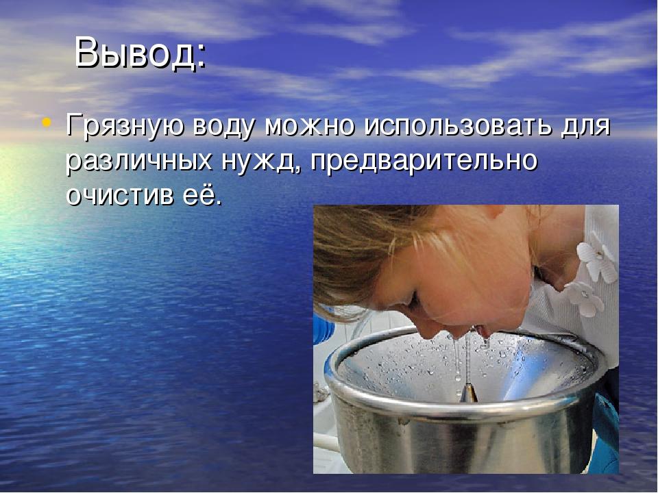 Вывод: Грязную воду можно использовать для различных нужд, предварительно очи...