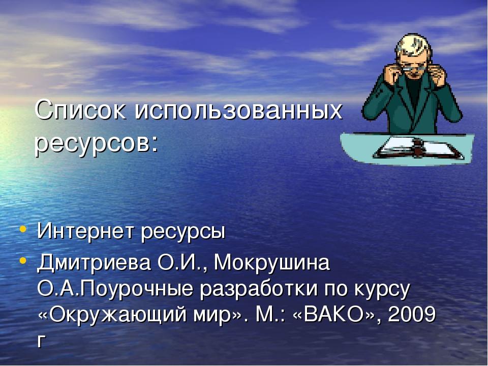Список использованных ресурсов: Интернет ресурсы Дмитриева О.И., Мокрушина О....