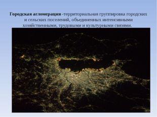 Городская агломерация-территориальная группировка городских и сельских посе