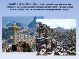 ЛОЖНАЯ УРБАНИЗАЦИЯ-стремительный рост численности городского населения, не