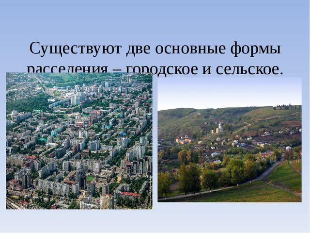 Существуют две основные формы расселения – городское и сельское.