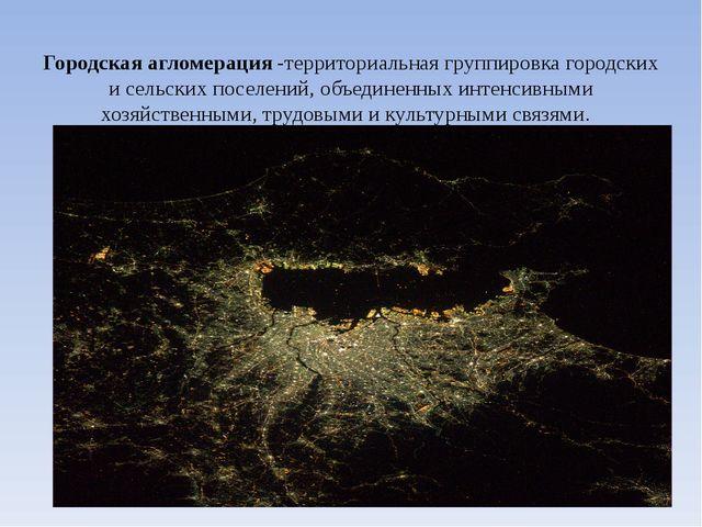 Городская агломерация-территориальная группировка городских и сельских посе...
