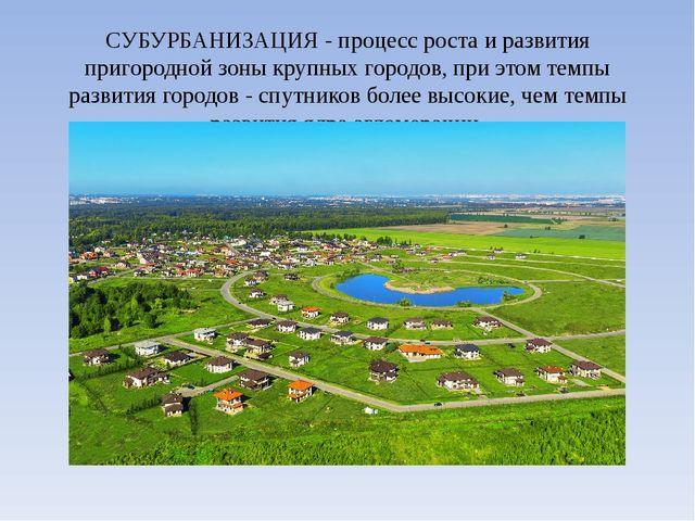 СУБУРБАНИЗАЦИЯ - процесс роста и развития пригородной зоны крупных городов, п...