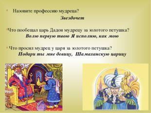 Назовите профессию мудреца? Звездочет Что пообещал царь Дадон мудрецу за золо