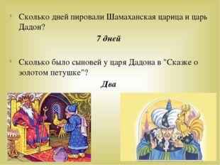 Сколько дней пировали Шамаханская царица и царь Дадон? 7 дней Сколько было сы