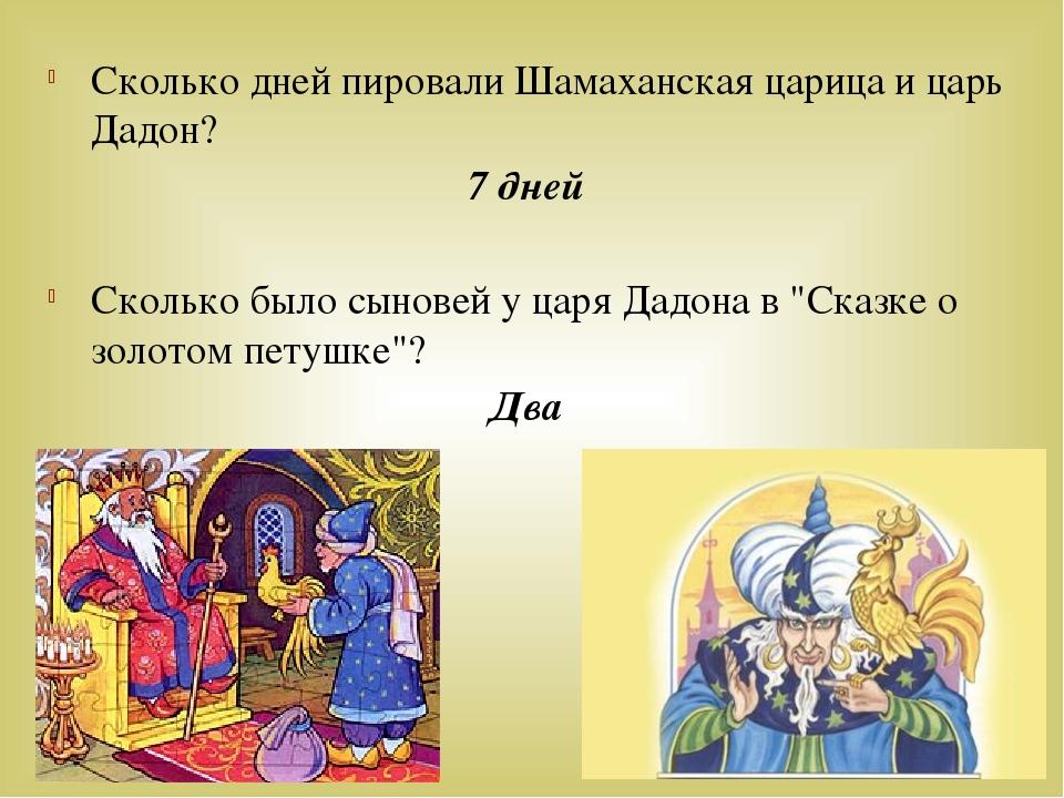 Сколько дней пировали Шамаханская царица и царь Дадон? 7 дней Сколько было сы...