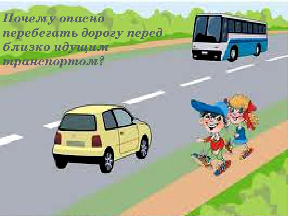 Почему опасно перебегать дорогу перед близко идущим транспортом?
