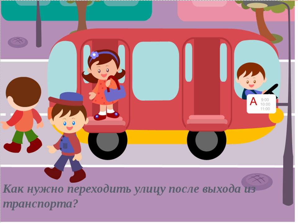 Как нужно переходить улицу после выхода из транспорта?